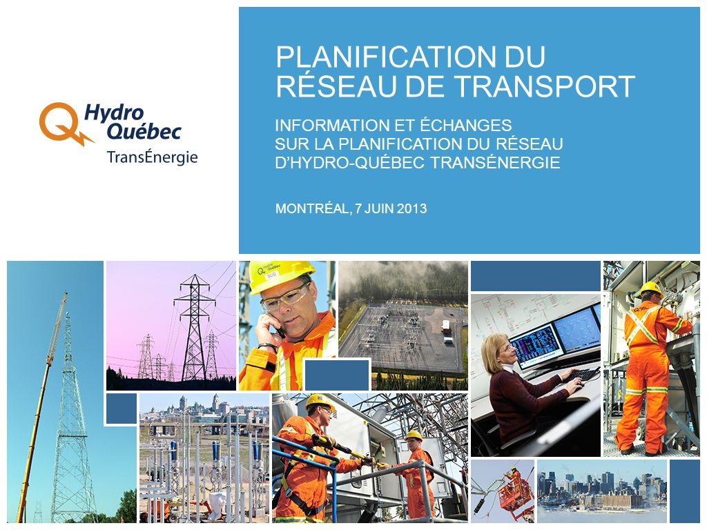 INFORMATION ET ÉCHANGES SUR LA PLANIFICATION DU RÉSEAU DHYDRO-QUÉBEC TRANSÉNERGIE MONTRÉAL, 7 JUIN 2013 PLANIFICATION DU RÉSEAU DE TRANSPORT