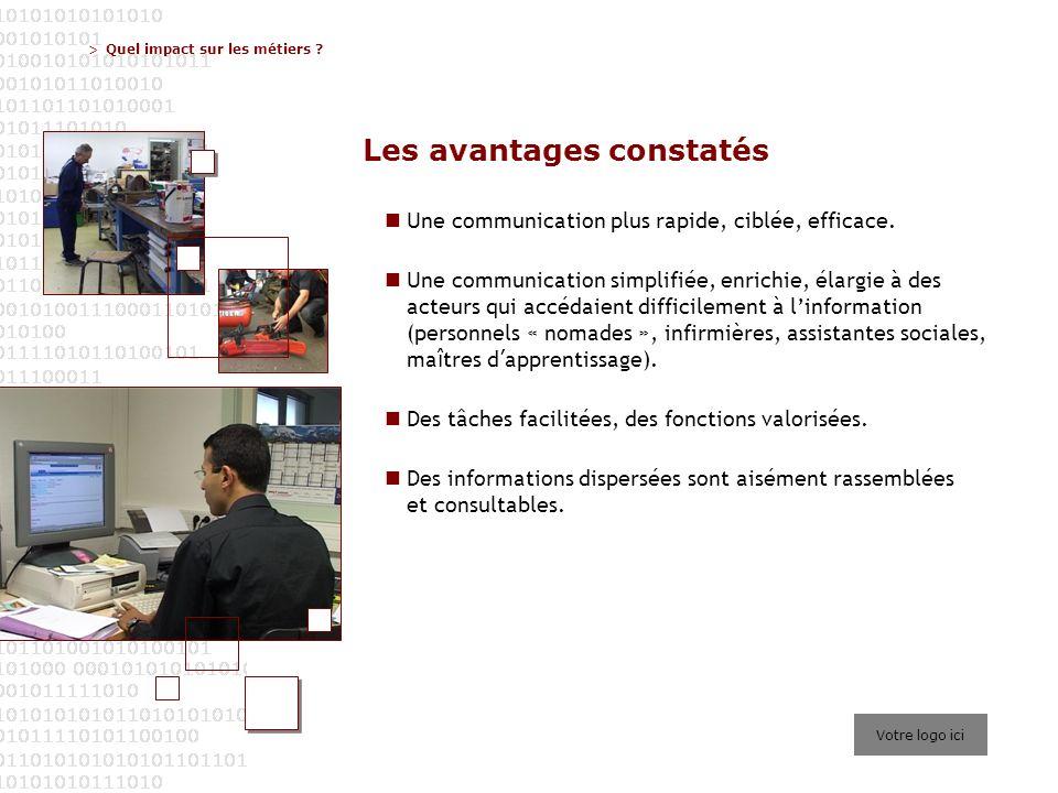 > Votre logo ici Quel impact sur les métiers ? Les avantages constatés Une communication plus rapide, ciblée, efficace. Une communication simplifiée,