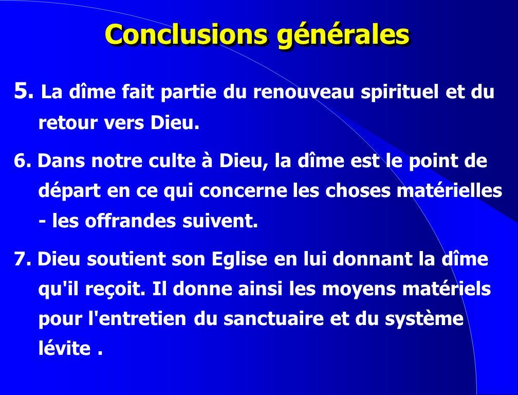 Conclusions générales 1. La dîme appartient à Dieu et lui est rendue. 2. Verser la dîme est un culte rendu à Dieu. 3. La dîme est rendue en réponse au