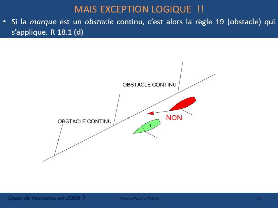 MAIS EXCEPTION LOGIQUE !! Si la marque est un obstacle continu, cest alors la règle 19 (obstacle) qui sapplique. R 18.1 (d) Quoi de nouveau en 2009 ?