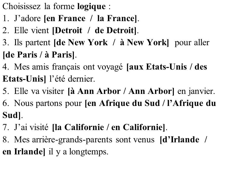 Choisissez la forme logique : 1. Jadore [en France / la France]. 2. Elle vient [Detroit / de Detroit]. 3. Ils partent [de New York / à New York] pour