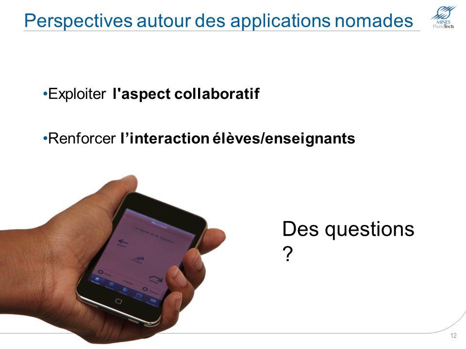 Perspectives autour des applications nomades Exploiter l'aspect collaboratif Renforcer linteraction élèves/enseignants 12 Des questions ?