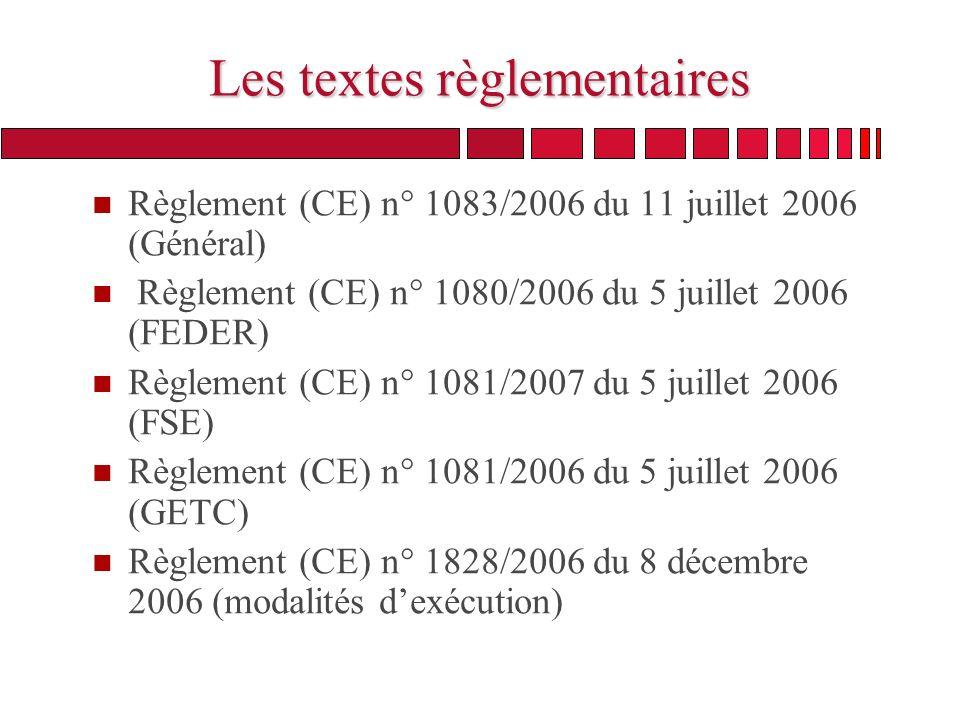 Les textes règlementaires n Règlement (CE) n° 1083/2006 du 11 juillet 2006 (Général) n Règlement (CE) n° 1080/2006 du 5 juillet 2006 (FEDER) n Règlement (CE) n° 1081/2007 du 5 juillet 2006 (FSE) n Règlement (CE) n° 1081/2006 du 5 juillet 2006 (GETC) n Règlement (CE) n° 1828/2006 du 8 décembre 2006 (modalités dexécution)