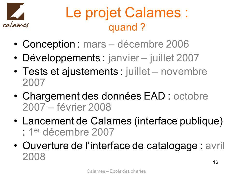 Calames – Ecole des chartes 16 Le projet Calames : quand ? Conception : mars – décembre 2006 Développements : janvier – juillet 2007 Tests et ajusteme