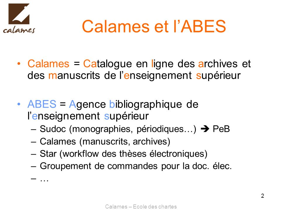 Calames – Ecole des chartes 2 Calames et lABES Calames = Catalogue en ligne des archives et des manuscrits de lenseignement supérieur ABES = Agence bi