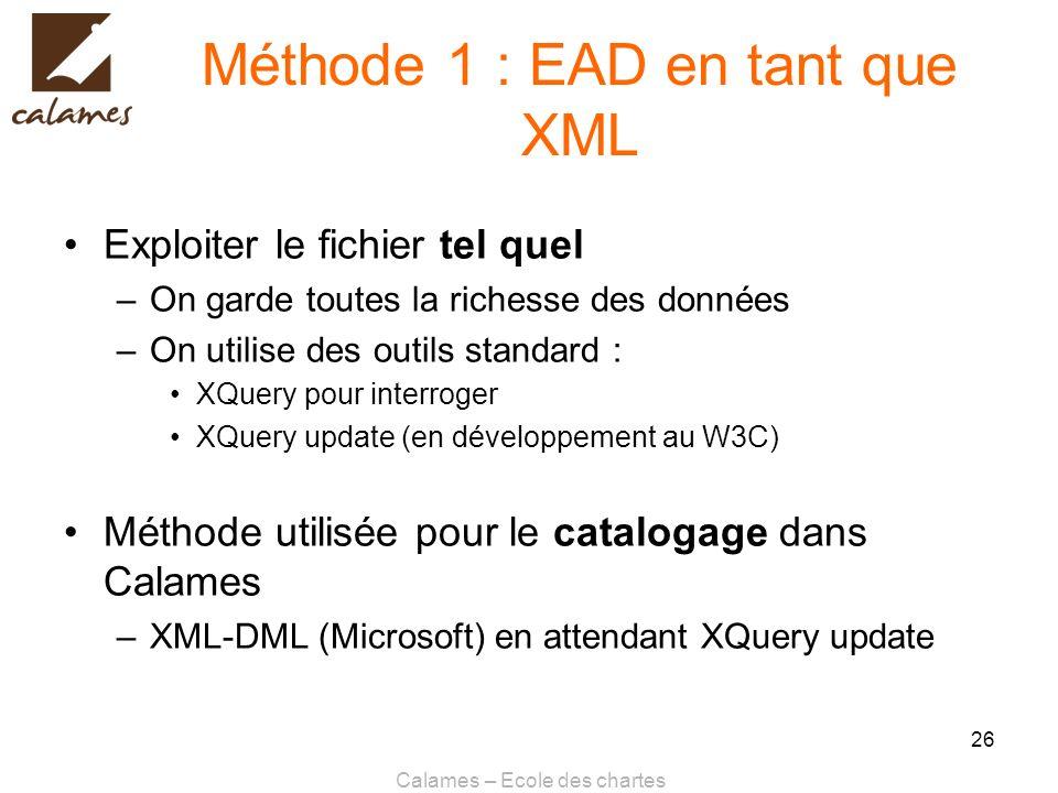 Calames – Ecole des chartes 26 Méthode 1 : EAD en tant que XML Exploiter le fichier tel quel –On garde toutes la richesse des données –On utilise des
