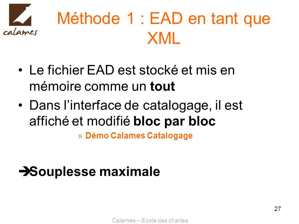 Calames – Ecole des chartes 27 Méthode 1 : EAD en tant que XML Le fichier EAD est stocké et mis en mémoire comme un tout Dans linterface de catalogage