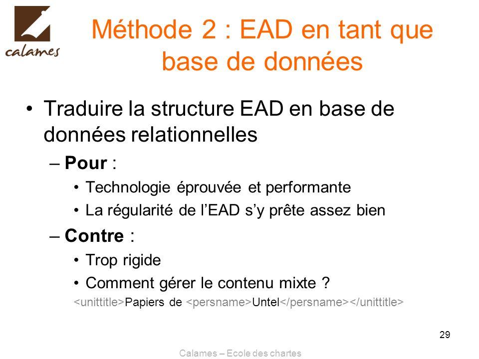 Calames – Ecole des chartes 29 Méthode 2 : EAD en tant que base de données Traduire la structure EAD en base de données relationnelles –Pour : Technol
