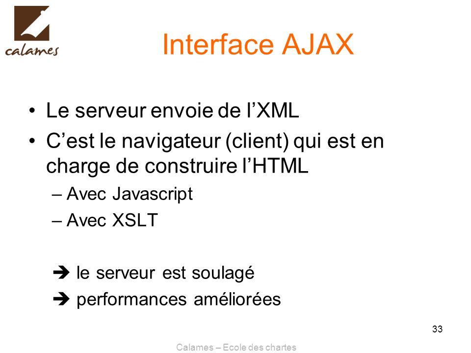Calames – Ecole des chartes 33 Interface AJAX Le serveur envoie de lXML Cest le navigateur (client) qui est en charge de construire lHTML –Avec Javasc
