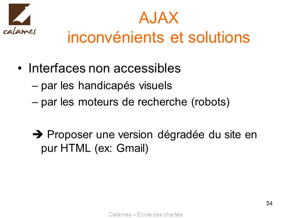 Calames – Ecole des chartes 34 AJAX inconvénients et solutions Interfaces non accessibles –par les handicapés visuels –par les moteurs de recherche (r