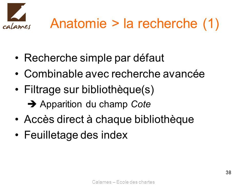 Calames – Ecole des chartes 38 Anatomie > la recherche (1) Recherche simple par défaut Combinable avec recherche avancée Filtrage sur bibliothèque(s)