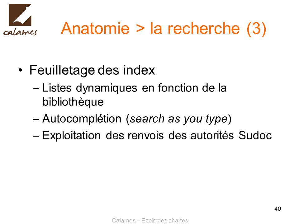 Calames – Ecole des chartes 40 Anatomie > la recherche (3) Feuilletage des index –Listes dynamiques en fonction de la bibliothèque –Autocomplétion (se
