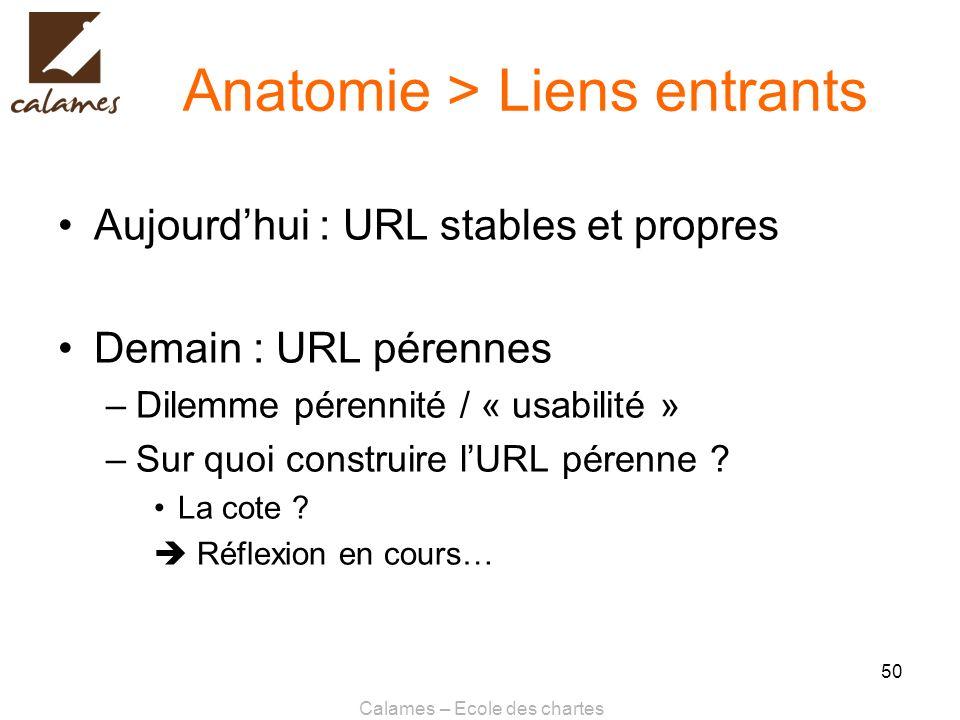 Calames – Ecole des chartes 50 Anatomie > Liens entrants Aujourdhui : URL stables et propres Demain : URL pérennes –Dilemme pérennité / « usabilité »