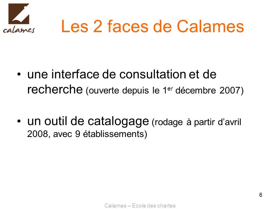 Calames – Ecole des chartes 6 Les 2 faces de Calames une interface de consultation et de recherche (ouverte depuis le 1 er décembre 2007) un outil de