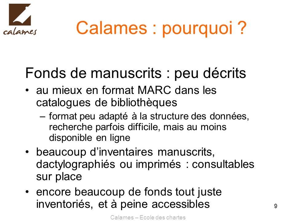 Calames – Ecole des chartes 9 Calames : pourquoi ? Fonds de manuscrits : peu décrits au mieux en format MARC dans les catalogues de bibliothèques –for