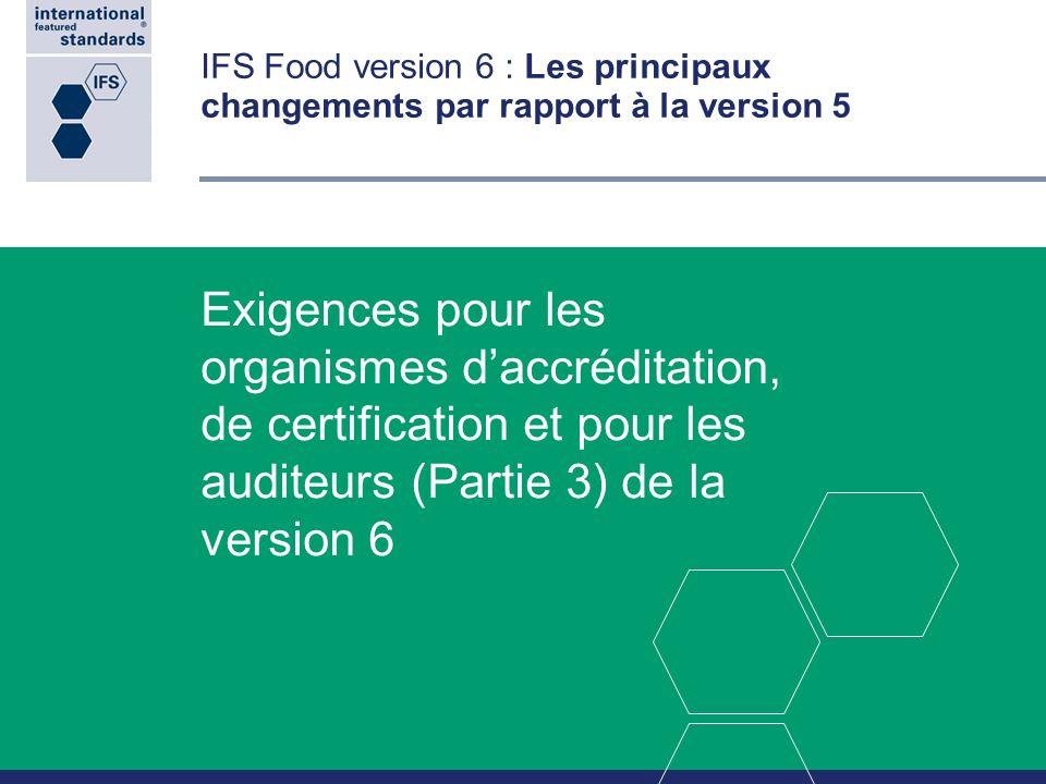IFS Food version 6 : Les principaux changements par rapport à la version 5 Exigences pour les organismes daccréditation, de certification et pour les