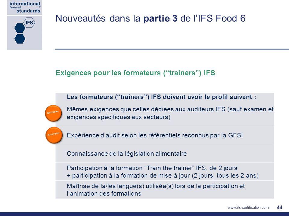 Nouveautés dans la partie 3 de lIFS Food 6 44 Les formateurs (trainers) IFS doivent avoir le profil suivant : Mêmes exigences que celles dédiées aux a