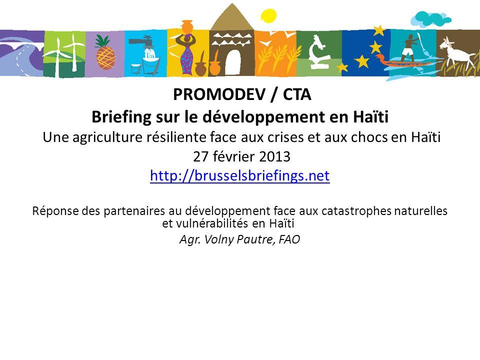 PROMODEV / CTA Briefing sur le développement en Haïti Une agriculture résiliente face aux crises et aux chocs en Haïti 27 février 2013 http://brussels