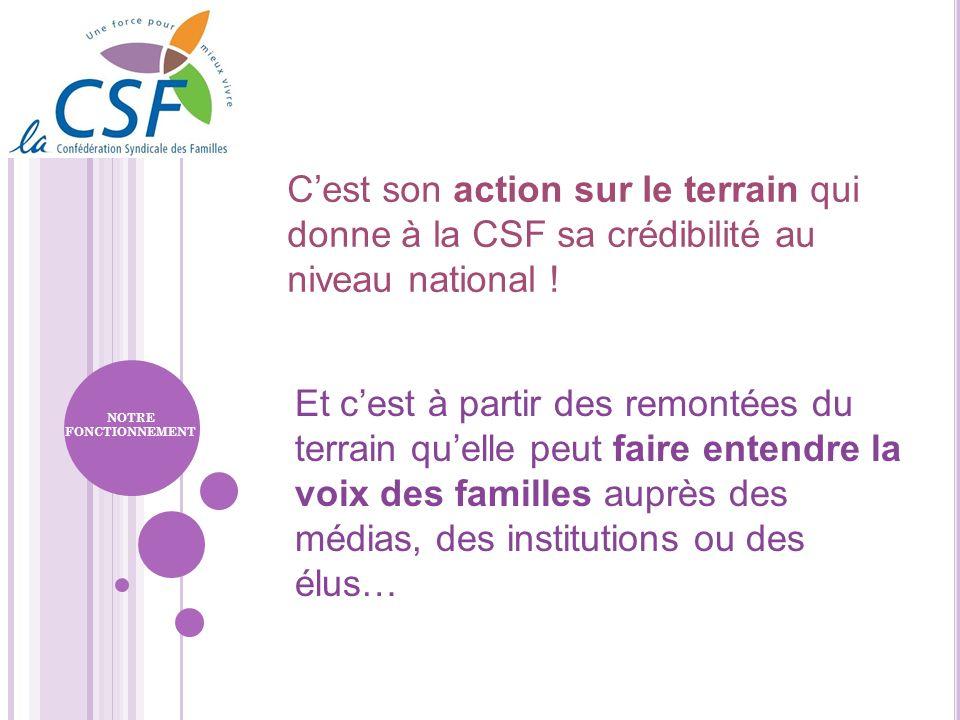 Cest son action sur le terrain qui donne à la CSF sa crédibilité au niveau national ! Et cest à partir des remontées du terrain quelle peut faire ente