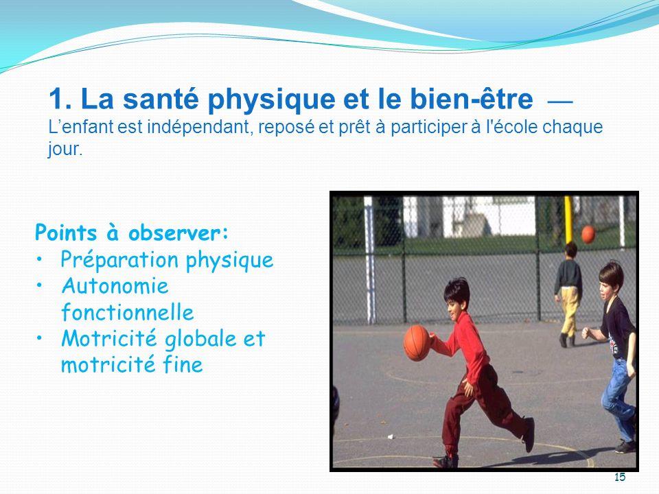 1. La santé physique et le bien-être Lenfant est indépendant, reposé et prêt à participer à l'école chaque jour. Points à observer: Préparation physiq