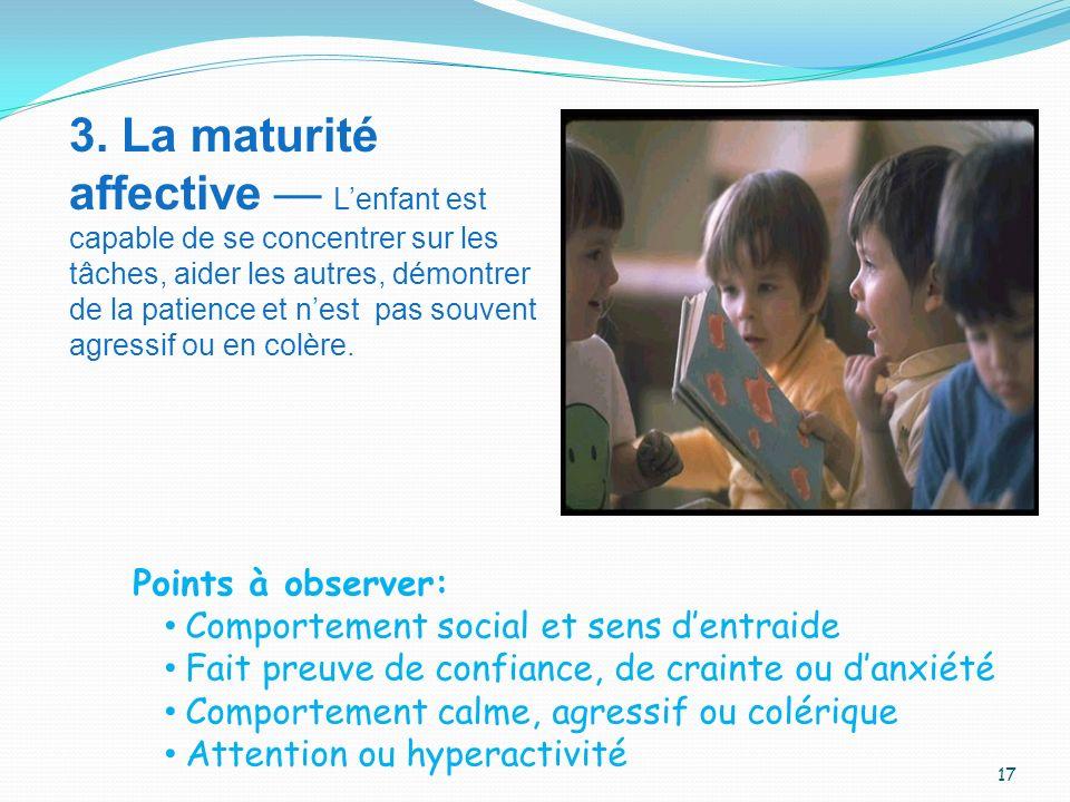 3. La maturité affective Lenfant est capable de se concentrer sur les tâches, aider les autres, démontrer de la patience et nest pas souvent agressif