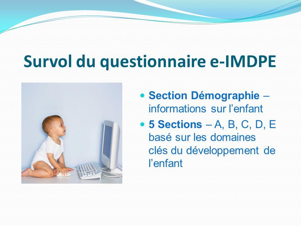Survol du questionnaire e-IMDPE Section Démographie – informations sur lenfant 5 Sections – A, B, C, D, E basé sur les domaines clés du développement