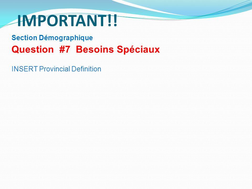 IMPORTANT!! Section Démographique Question #7 Besoins Spéciaux INSERT Provincial Definition