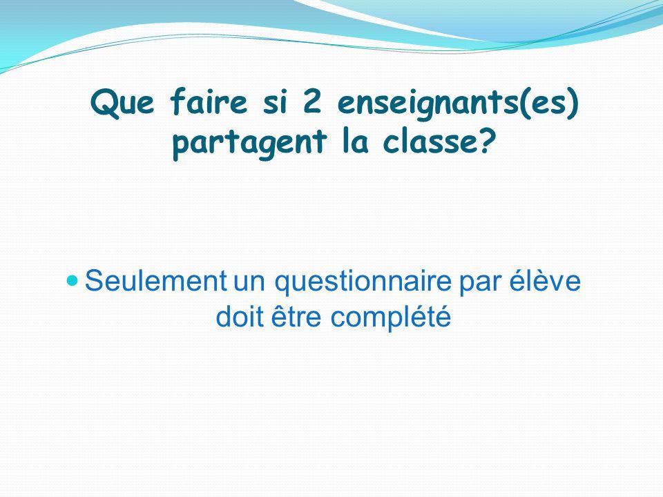 Que faire si 2 enseignants(es) partagent la classe? Seulement un questionnaire par élève doit être complété