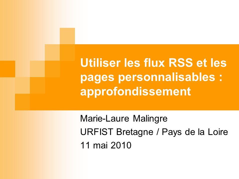 Utiliser les flux RSS et les pages personnalisables : approfondissement Marie-Laure Malingre URFIST Bretagne / Pays de la Loire 11 mai 2010