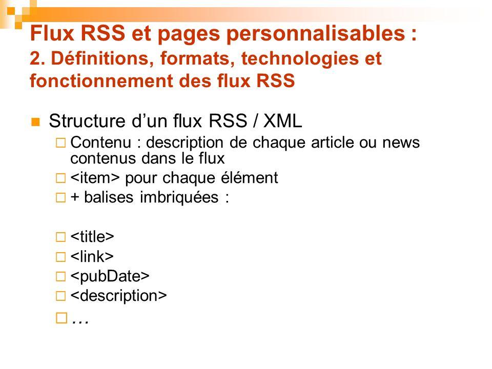 Flux RSS et pages personnalisables : 2. Définitions, formats, technologies et fonctionnement des flux RSS Structure dun flux RSS / XML Contenu : descr