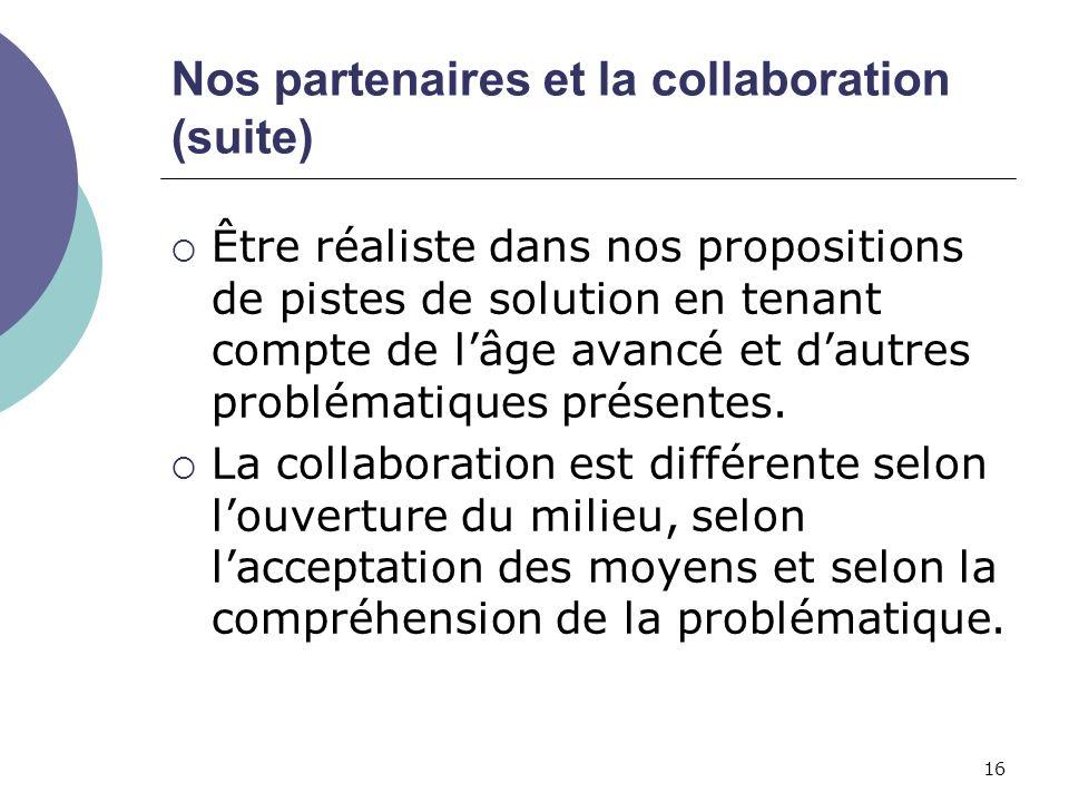 16 Nos partenaires et la collaboration (suite) Être réaliste dans nos propositions de pistes de solution en tenant compte de lâge avancé et dautres pr