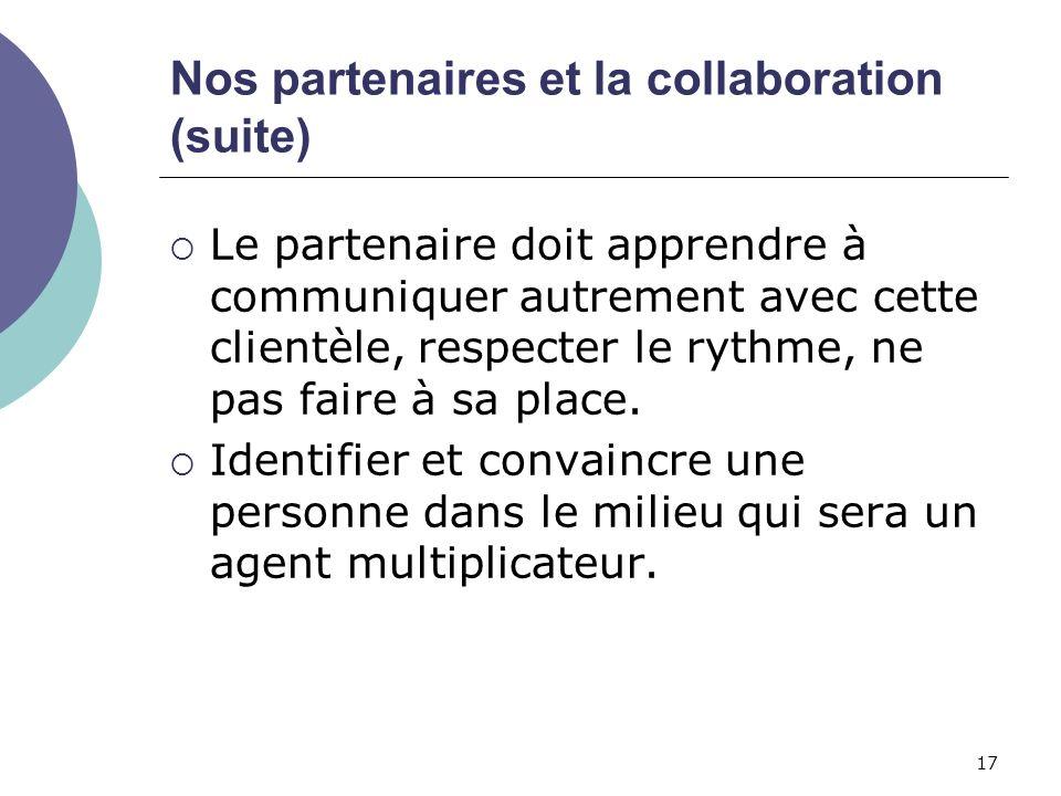 17 Nos partenaires et la collaboration (suite) Le partenaire doit apprendre à communiquer autrement avec cette clientèle, respecter le rythme, ne pas