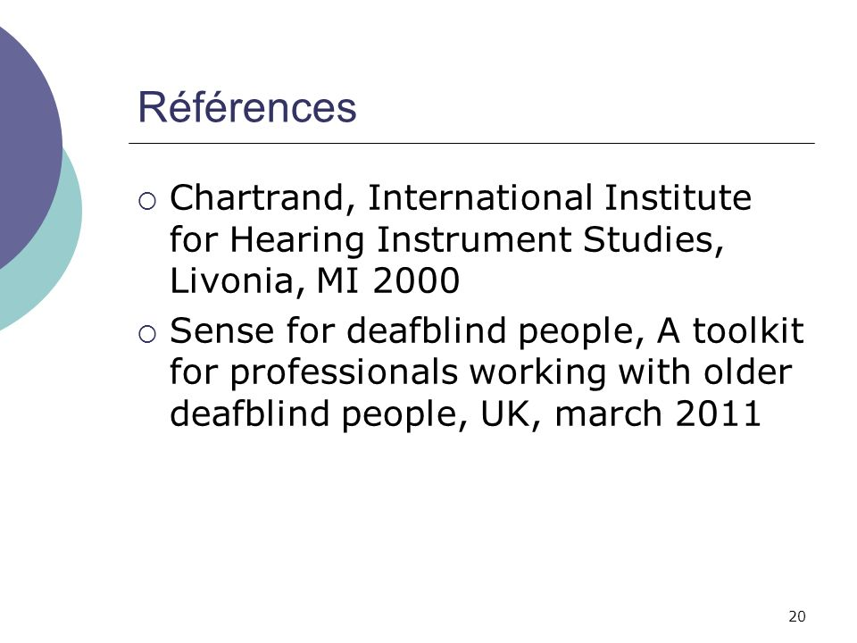 20 Références Chartrand, International Institute for Hearing Instrument Studies, Livonia, MI 2000 Sense for deafblind people, A toolkit for profession