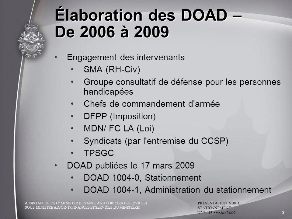 ASSISTANT DEPUTY MINISTER (FINANCE AND CORPORATE SERVICES) SOUS-MINISTRE ADJOINT (FINANCES ET SERVICES DU MINISTÈRE) PRÉSENTATION SUR LE STATIONNEMENT NC2 / 15 october 2009 3 Élaboration des DOAD – De 2006 à 2009 Engagement des intervenants SMA (RH-Civ) Groupe consultatif de défense pour les personnes handicapées Chefs de commandement d armée DFPP (Imposition) MDN/ FC LA (Loi) Syndicats (par l entremise du CCSP) TPSGC DOAD publiées le 17 mars 2009 DOAD 1004-0, Stationnement DOAD 1004-1, Administration du stationnement