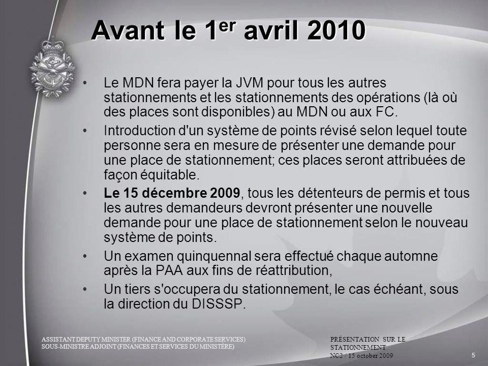 ASSISTANT DEPUTY MINISTER (FINANCE AND CORPORATE SERVICES) SOUS-MINISTRE ADJOINT (FINANCES ET SERVICES DU MINISTÈRE) PRÉSENTATION SUR LE STATIONNEMENT NC2 / 15 october 2009 5 Avant le 1 er avril 2010 Le MDN fera payer la JVM pour tous les autres stationnements et les stationnements des opérations (là où des places sont disponibles) au MDN ou aux FC.