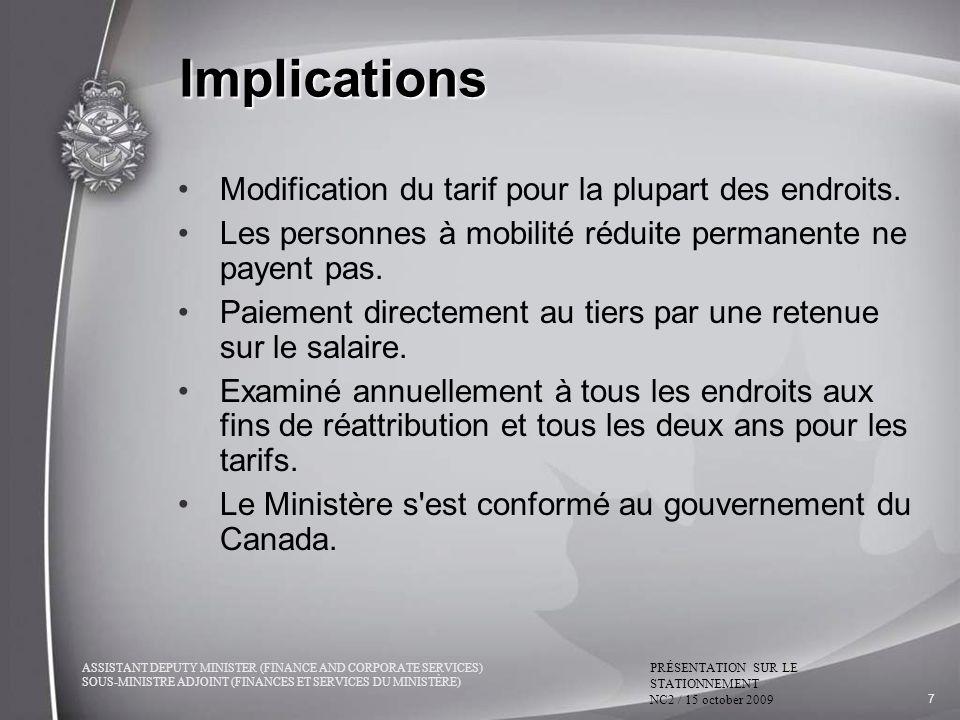 ASSISTANT DEPUTY MINISTER (FINANCE AND CORPORATE SERVICES) SOUS-MINISTRE ADJOINT (FINANCES ET SERVICES DU MINISTÈRE) PRÉSENTATION SUR LE STATIONNEMENT NC2 / 15 october 2009 7 Implications Modification du tarif pour la plupart des endroits.
