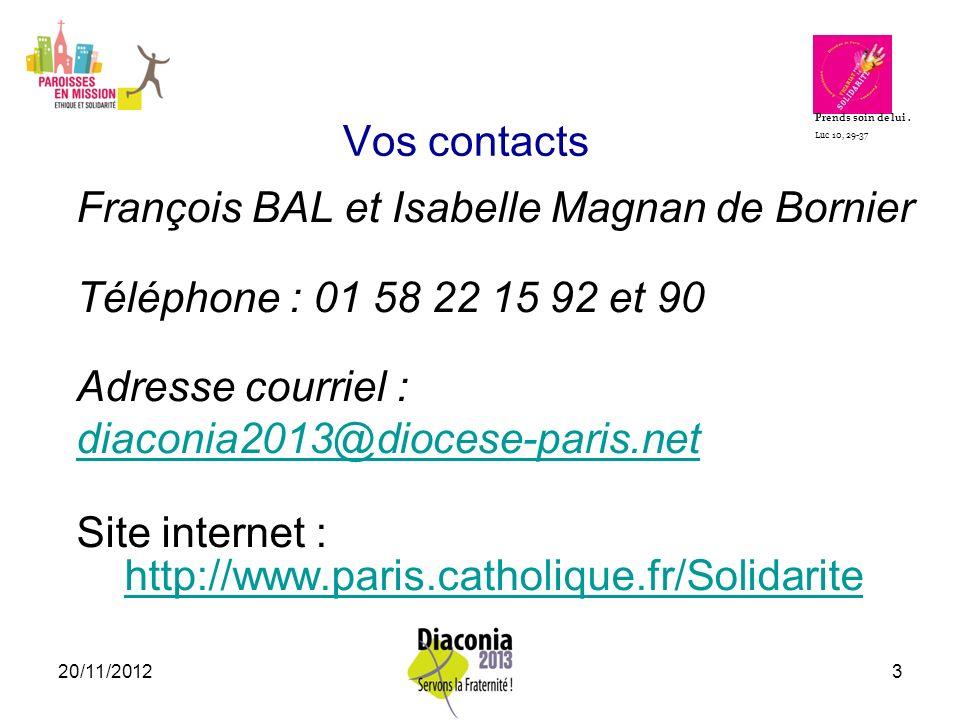 20/11/20123 Vos contacts François BAL et Isabelle Magnan de Bornier Téléphone : 01 58 22 15 92 et 90 Adresse courriel : diaconia2013@diocese-paris.net