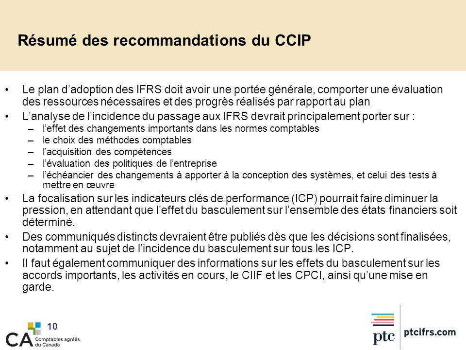 10 Résumé des recommandations du CCIP Le plan dadoption des IFRS doit avoir une portée générale, comporter une évaluation des ressources nécessaires e