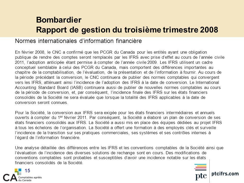 15 Bombardier Rapport de gestion du troisième trimestre 2008 Normes internationales dinformation financière En février 2008, le CNC a confirmé que les