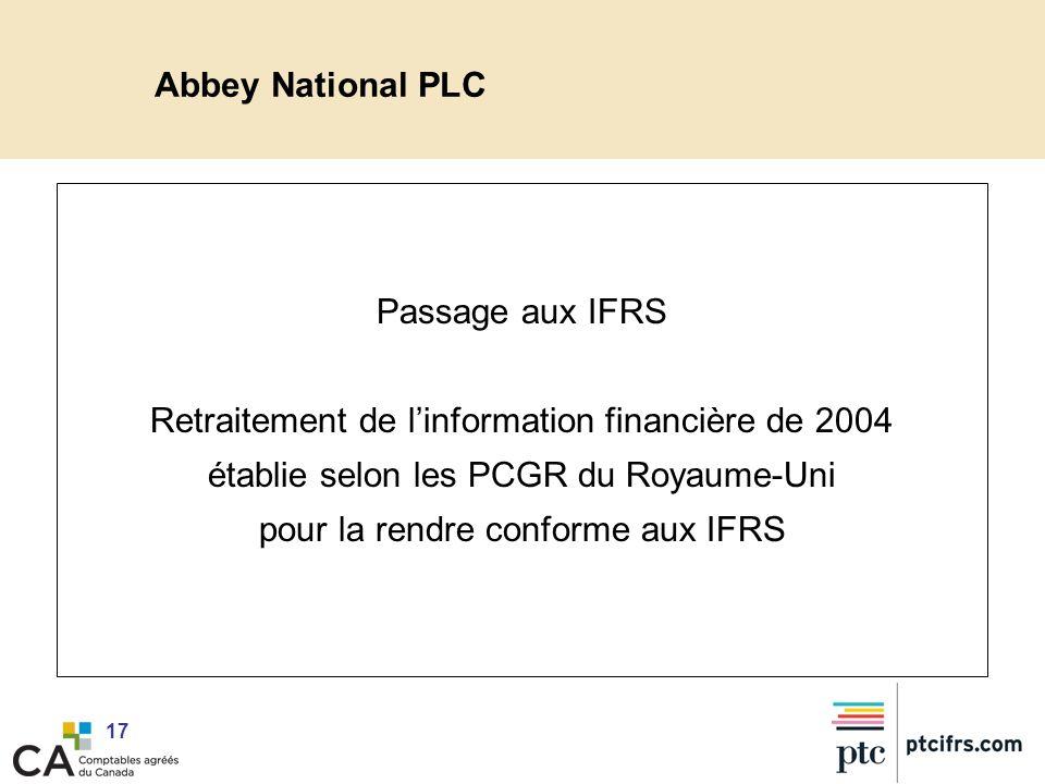 17 Abbey National PLC Passage aux IFRS Retraitement de linformation financière de 2004 établie selon les PCGR du Royaume-Uni pour la rendre conforme a