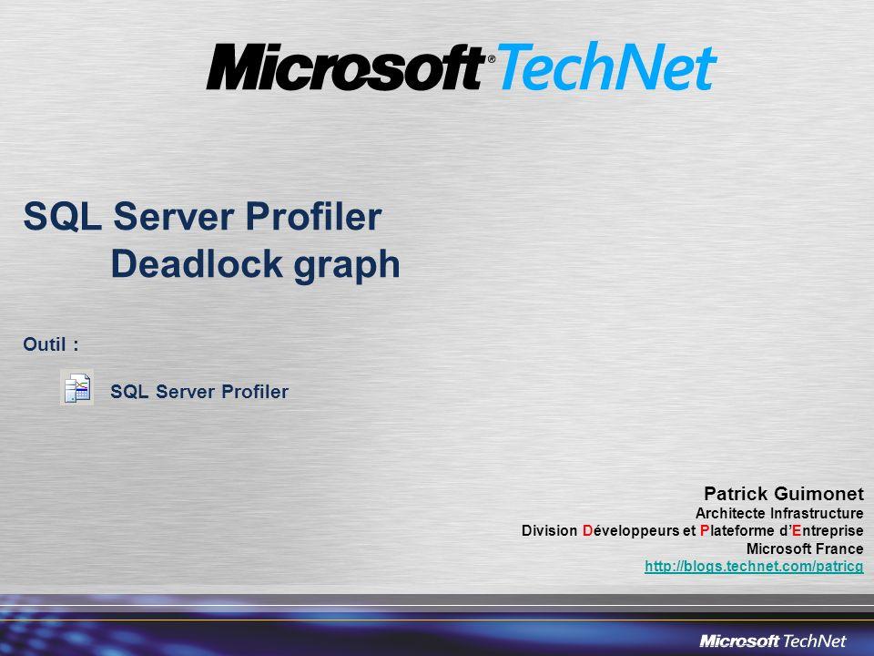 SQL Server Profiler Deadlock graph Outil : SQL Server Profiler Patrick Guimonet Architecte Infrastructure Division Développeurs et Plateforme dEntreprise Microsoft France http://blogs.technet.com/patricg