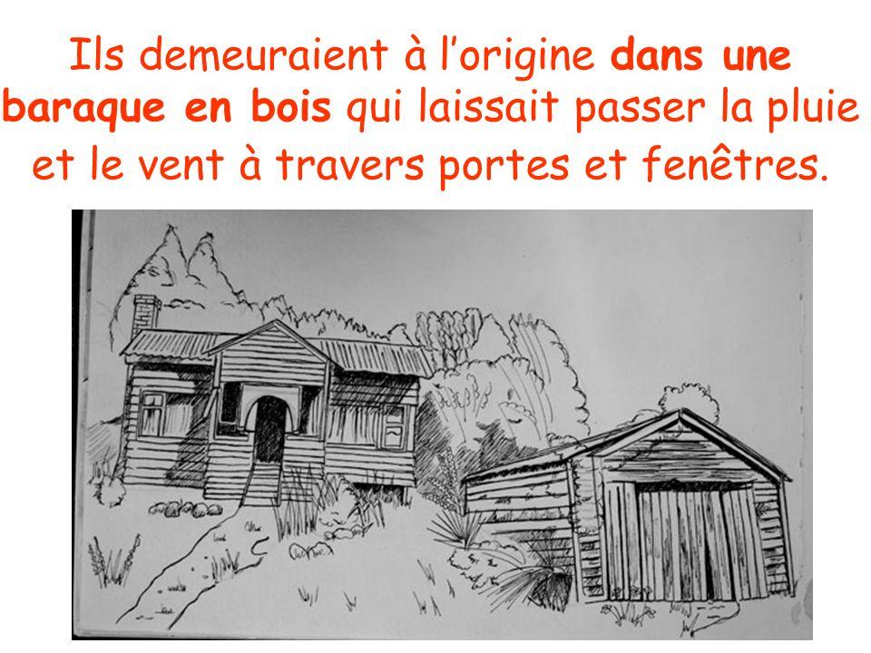 Ils demeuraient à lorigine dans une baraque en bois qui laissait passer la pluie et le vent à travers portes et fenêtres.