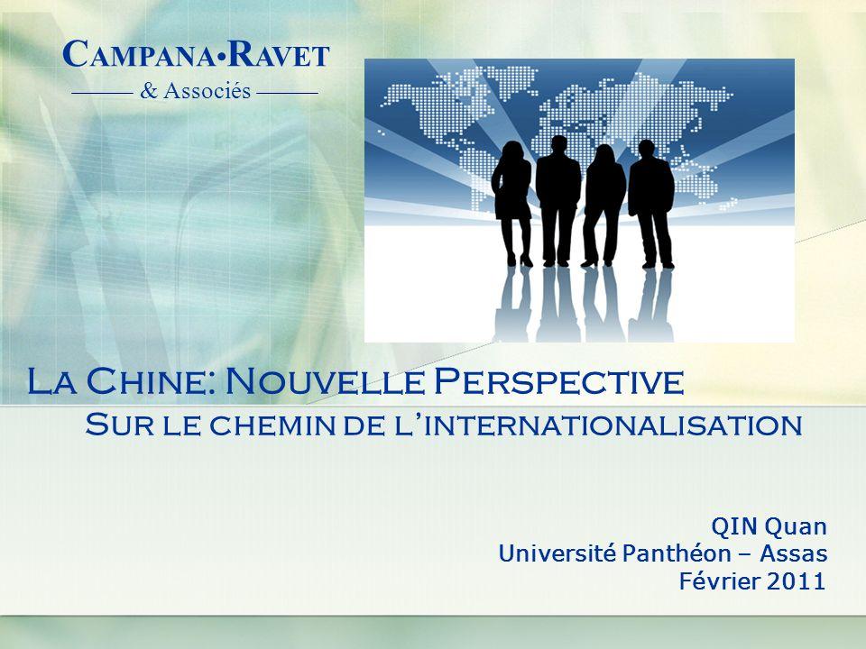 La Chine: Nouvelle Perspective Sur le chemin de linternationalisation QIN Quan Université Panthéon – Assas Février 2011 C AMPANA R AVET & Associés