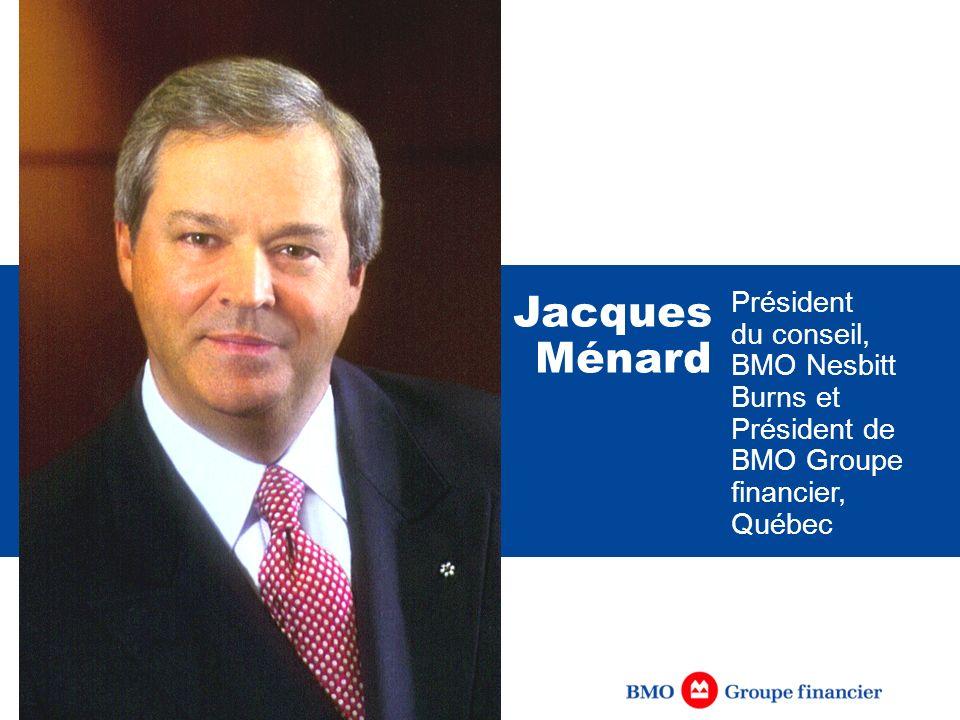 Président du conseil, BMO Nesbitt Burns et Président de BMO Groupe financier, Québec Jacques Ménard