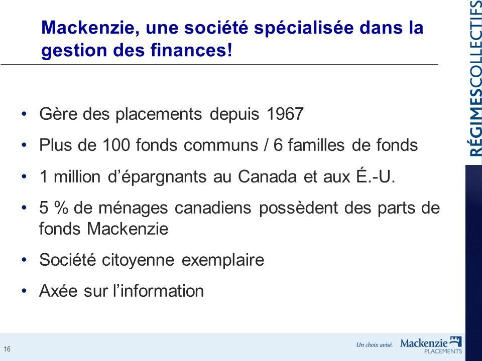 16 Mackenzie, une société spécialisée dans la gestion des finances! Gère des placements depuis 1967 Plus de 100 fonds communs / 6 familles de fonds 1