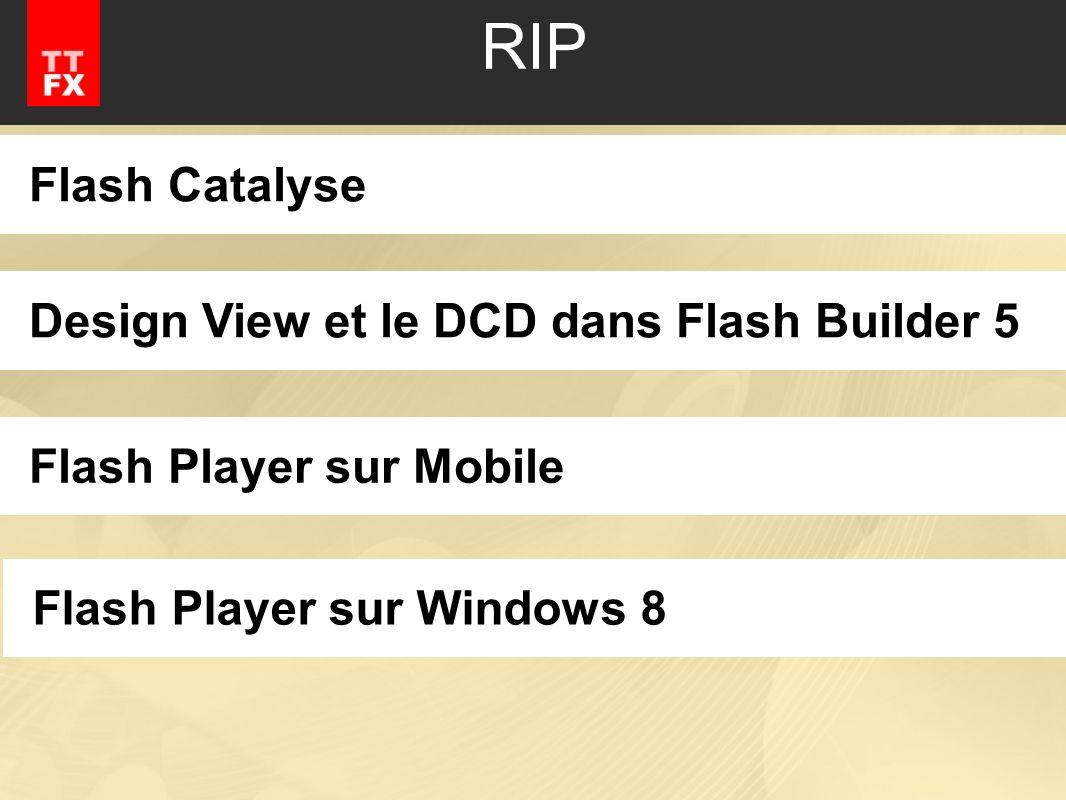 RIP Flash CatalyseDesign View et le DCD dans Flash Builder 5Flash Player sur MobileFlash Player sur Windows 8