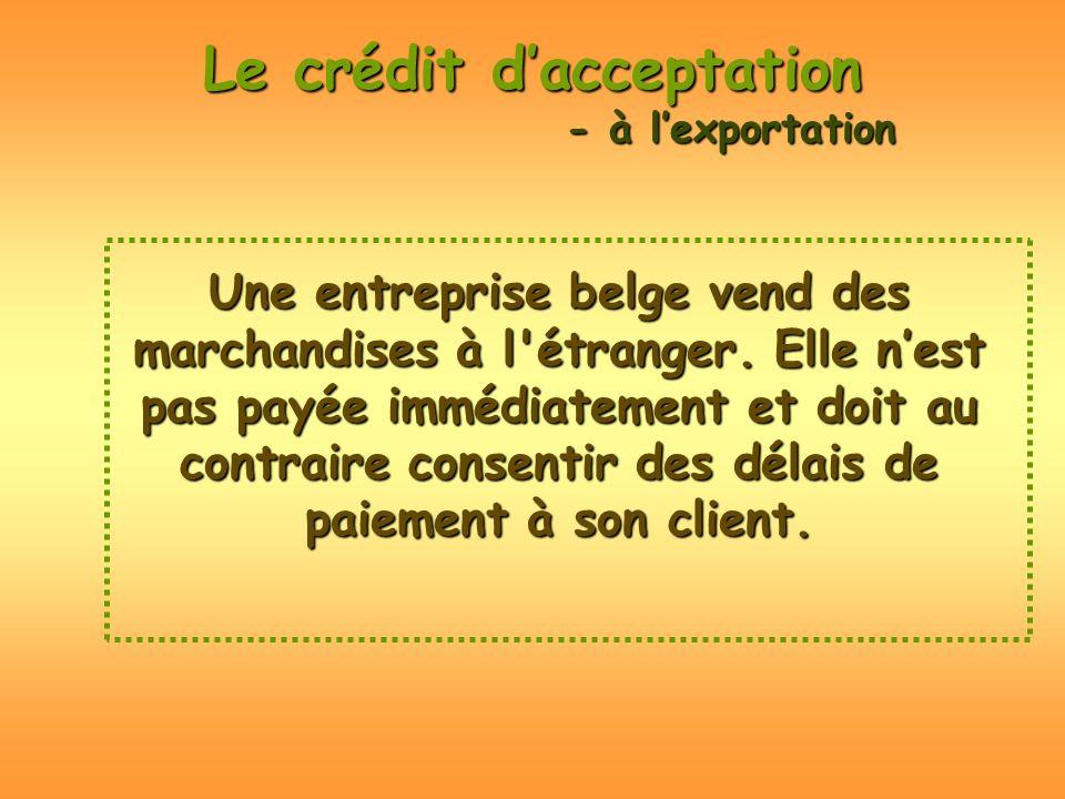 Le crédit dacceptation Une entreprise belge vend des marchandises à l'étranger. Elle nest pas payée immédiatement et doit au contraire consentir des d