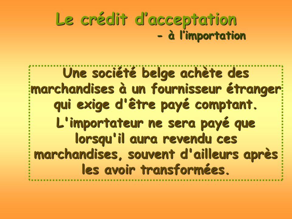 Le crédit dacceptation Une société belge achète des marchandises à un fournisseur étranger qui exige d'être payé comptant. L'importateur ne sera payé