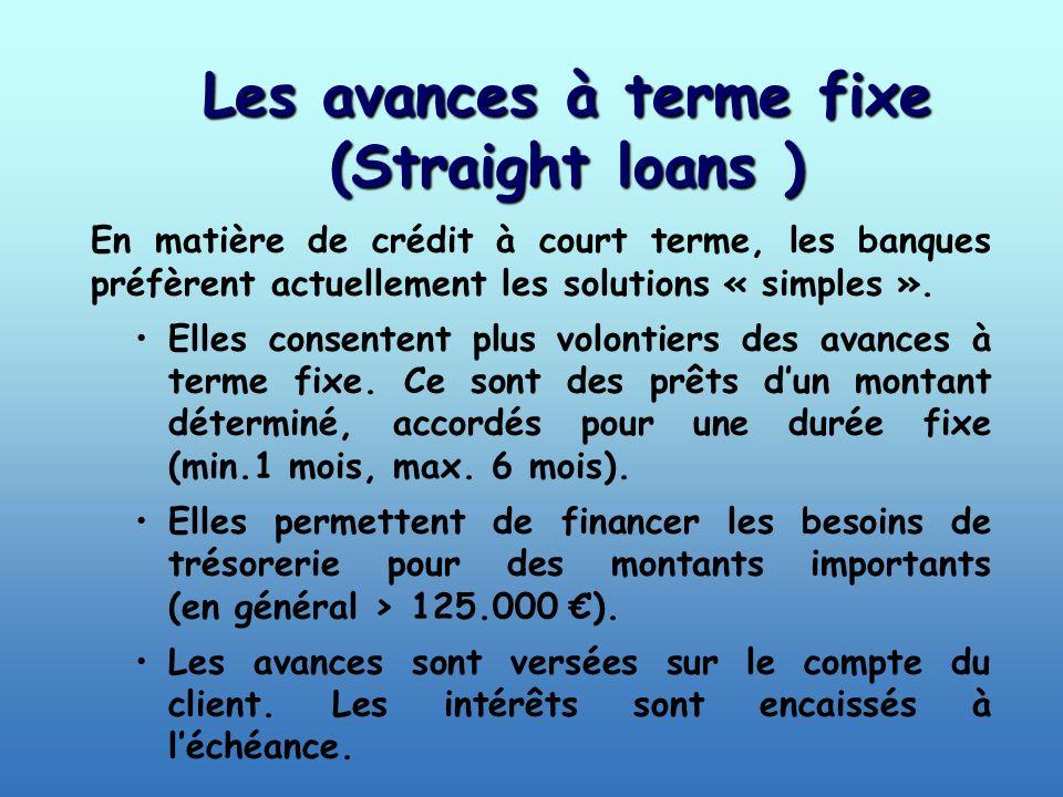 Les avances à terme fixe (Straight loans ) En matière de crédit à court terme, les banques préfèrent actuellement les solutions « simples ». Elles con