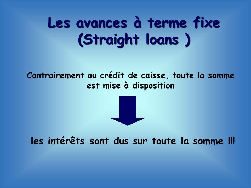 Contrairement au crédit de caisse, toute la somme est mise à disposition les intérêts sont dus sur toute la somme !!! Les avances à terme fixe (Straig